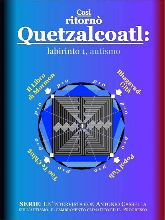 Così ritornò Quetzalcoatl, labirinto 1, autismo. Un'intervista con Antonio Cassella sull'autismo, il cambiamento climatico ed il Progresso